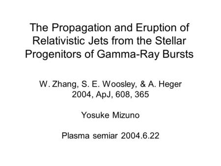 The Propagation and Eruption of Relativistic Jets from the Stellar Progenitors of Gamma-Ray Bursts W. Zhang, S. E. Woosley, & A. Heger 2004, ApJ, 608,