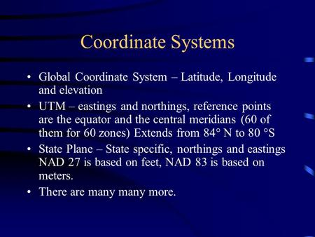 Coordinate Systems Global Coordinate System – Latitude, Longitude and elevation UTM – eastings and northings, reference points are the equator and the.