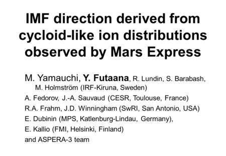 IMF direction derived from cycloid-like ion distributions observed by Mars Express M. Yamauchi, Y. Futaana, R. Lundin, S. Barabash, M. Holmström (IRF-Kiruna,