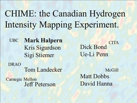 Title people CHIME: the Canadian Hydrogen Intensity Mapping Experiment. Mark Halpern Kris Sigurdson Sigi Stiemer Tom Landecker Jeff Peterson Dick Bond.