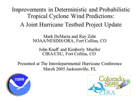 Improvements in Deterministic and Probabilistic Tropical Cyclone Wind Predictions: A Joint Hurricane Testbed Project Update Mark DeMaria and Ray Zehr NOAA/NESDIS/ORA,