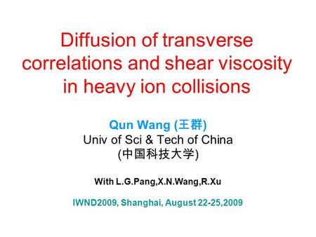 Diffusion of transverse correlations and shear viscosity in heavy ion collisions Qun Wang ( 王群 ) Univ of Sci & Tech of China ( 中国科技大学 ) With L.G.Pang,X.N.Wang,R.Xu.