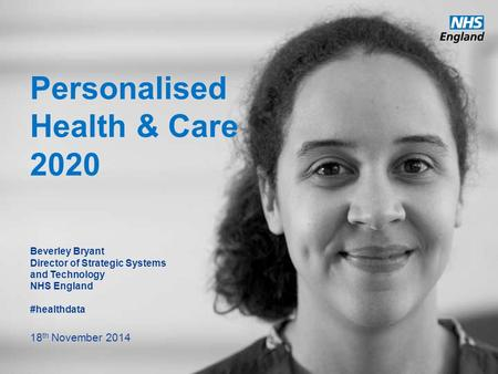 Www.england.nhs.uk Personalised Health & Care 2020 Beverley Bryant Director of Strategic Systems and Technology NHS England #healthdata 18 th November.