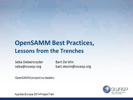 OpenSAMM Best Practices, Lessons from the Trenches Seba Deleersnyder OpenSAMM project co-leaders Bart De Win AppSec.