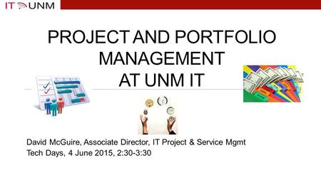 PROJECT AND PORTFOLIO MANAGEMENT AT UNM IT David McGuire, Associate Director, IT Project & Service Mgmt Tech Days, 4 June 2015, 2:30-3:30.