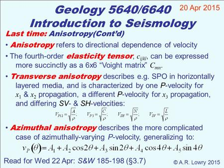 Geology 5640/6640 Introduction to Seismology 20 Apr 2015 © A.R. Lowry 2015 Read for Wed 22 Apr: S&W 185-198 (§3.7) Last time: Anisotropy(Cont'd) Anisotropy.