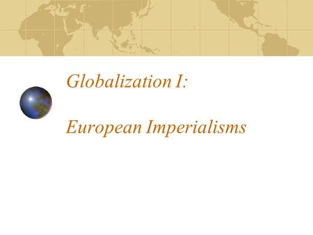 Globalization I: European Imperialisms. Commodities, Wage Labor, and a New Global Economy 19th century imperialism created a new global economy What was.