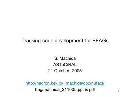 1 Tracking code development for FFAGs S. Machida ASTeC/RAL 21 October, 2005  ffag/machida_211005.ppt & pdf.