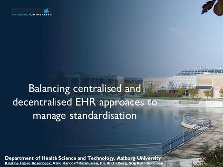 Welcome to Aalborg University No. 1 of 31 Balancing centralised and decentralised EHR approaces to manage standardisation Department of Health Science.