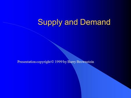 Supply and Demand Presentation copyright © 1999 by Barry Brownstein.