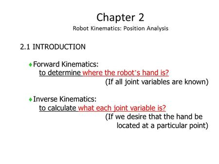 Chapter 2 Robot Kinematics: Position Analysis 2.1 INTRODUCTION  Forward Kinematics: to determine where the robot ' s hand is? (If all joint variables.