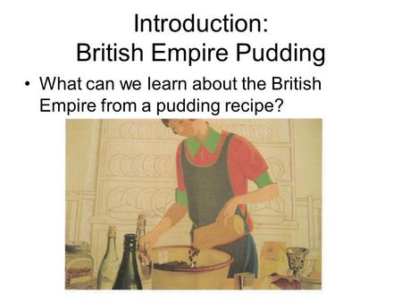 Introduction: British Empire Pudding What can we learn about the British Empire from a pudding recipe?