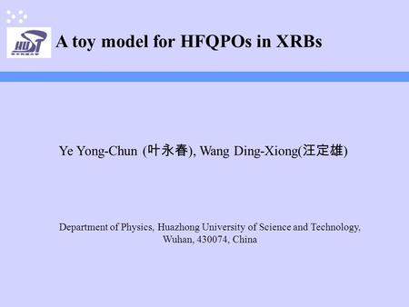 A toy model for HFQPOs in XRBs Ye Yong-Chun ( 叶永春 ), Wang Ding-Xiong( 汪定雄 ) Department of Physics, Huazhong University of Science and Technology, Wuhan,