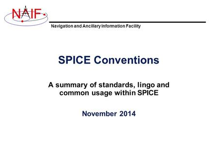 Navigation and Ancillary Information Facility NIF SPICE Conventions A summary of standards, lingo and common usage within SPICE November 2014.