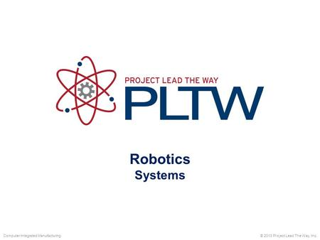 Robotics Systems © 2013 Project Lead The Way, Inc.Computer Integrated Manufacturing.