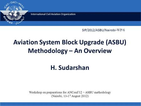 International Civil Aviation Organization Aviation System Block Upgrade (ASBU) Methodology – An Overview H. Sudarshan SIP/2012/ASBU/Nairobi- WP/6 Workshop.