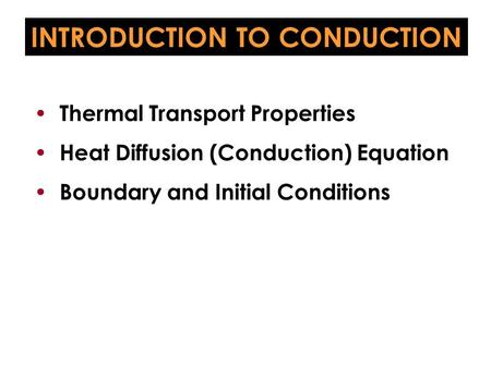 INTRODUCTION TO CONDUCTION Thermal Transport Properties Heat Diffusion (Conduction) Equation Boundary and Initial Conditions.