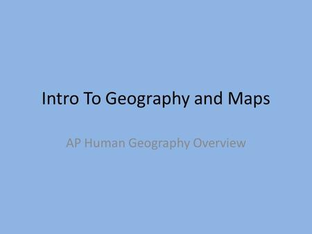 Intro To Geography and Maps AP Human Geography Overview.