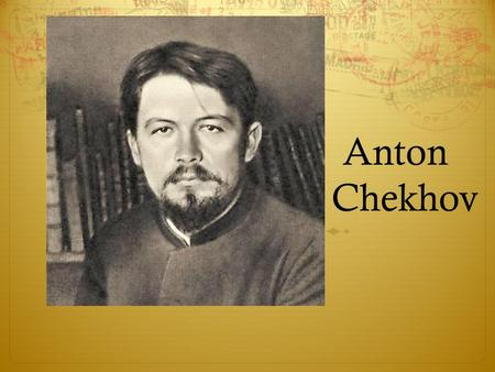Anton Chekhov. Chekhov Early Life  Born in Taganrog seaport  3 rd of six children  Son of grocer  Grandson of serf.