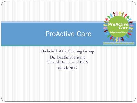 On behalf of the Steering Group Dr. Jonathan Serjeant Clinical Director of BICS March 2015 ProActive Care.