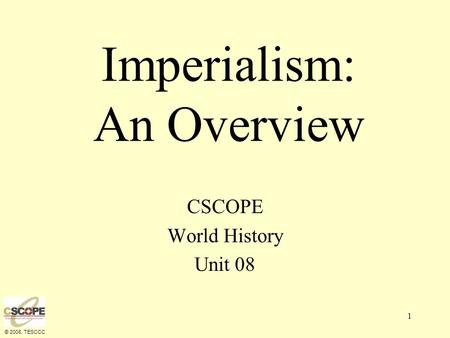 © 2008, TESCCC 1 Imperialism: An Overview CSCOPE World History Unit 08.
