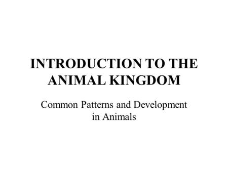 INTRODUCTION TO THE ANIMAL KINGDOM Common Patterns and Development in Animals.