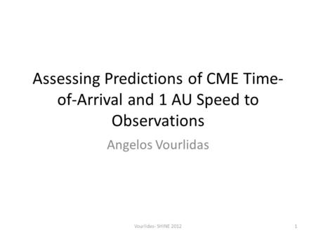 Assessing Predictions of CME Time- of-Arrival and 1 AU Speed to Observations Angelos Vourlidas Vourlidas- SHINE 20121.
