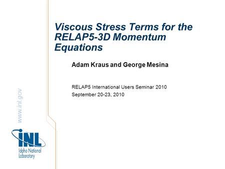 Www.inl.gov Viscous Stress Terms for the RELAP5-3D Momentum Equations Adam Kraus and George Mesina RELAP5 International Users Seminar 2010 September 20-23,