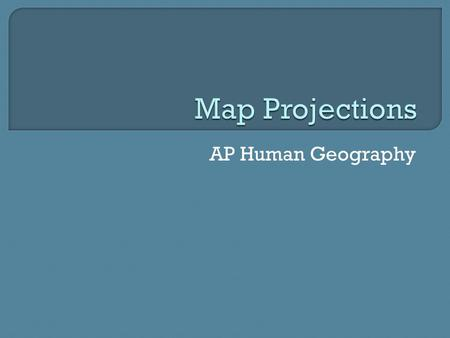 AP Human Geography.  Portrays all or parts of the globe on a flat surface.  Cartographers have to pick the best projection for the project they are.
