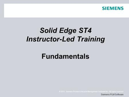 © 2011. Siemens Product Lifecycle Management Software Inc. All rights reserved Siemens PLM Software Solid Edge ST4 Instructor-Led Training Fundamentals.
