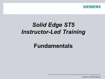 © 2012. Siemens Product Lifecycle Management Software Inc. All rights reserved Siemens PLM Software Solid Edge ST5 Instructor-Led Training Fundamentals.