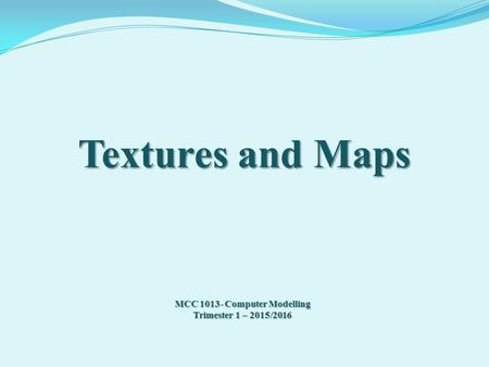 Textures and Maps MCC 1013- Computer Modelling Trimester 1 – 2015/2016.