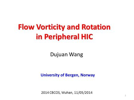 Flow Vorticity and Rotation in Peripheral HIC Dujuan Wang 1 2014 CBCOS, Wuhan, 11/05/2014 University of Bergen, Norway.