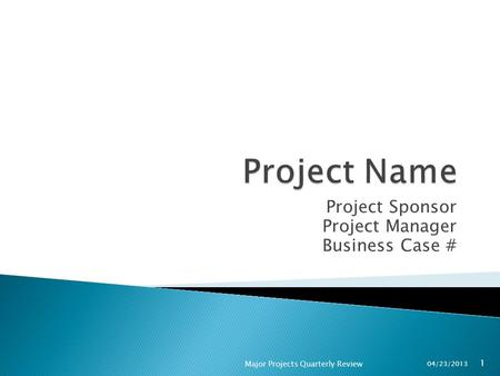 Project Sponsor Project Manager Business Case # 04/23/2013 Major Projects Quarterly Review 1.