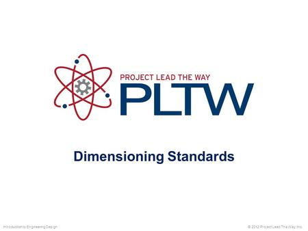 Dimensioning Standards © 2012 Project Lead The Way, Inc.Introduction to Engineering Design.