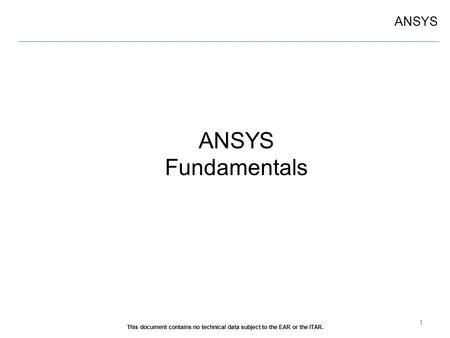ANSYS Fundamentals 1 This document contains no technical data subject to the EAR or the ITAR.