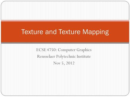 ECSE 4750: Computer Graphics Rensselaer Polytechnic Institute Nov 5, 2012 Texture and Texture Mapping.