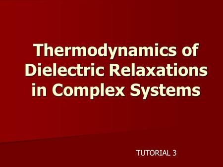 Thermodynamics of Dielectric Relaxations in Complex Systems TUTORIAL 3.