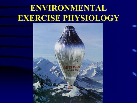 ENVIRONMENTAL EXERCISE PHYSIOLOGY ENVIRONMENT The sum total of all the conditions and elements which make up the surroundings and influence the development.