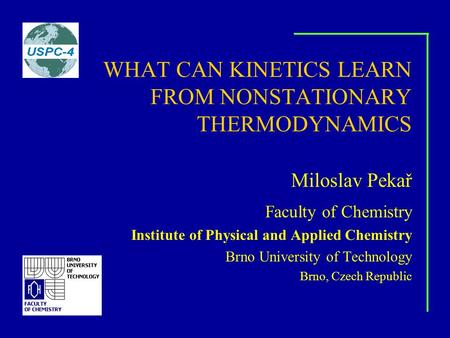 WHAT CAN KINETICS LEARN FROM NONSTATIONARY THERMODYNAMICS Miloslav Pekař Faculty of Chemistry Institute of Physical and Applied Chemistry Brno University.