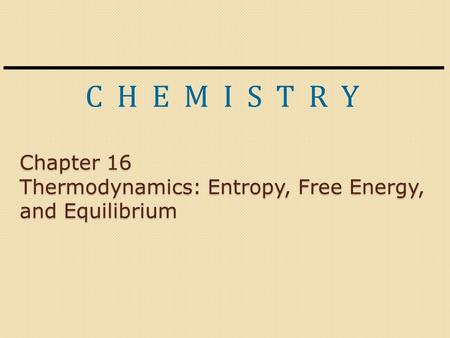 C H E M I S T R Y Chapter 16 Thermodynamics: Entropy, Free Energy, and Equilibrium.