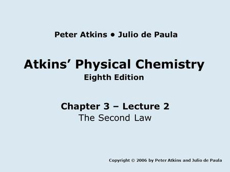 Atkins' Physical Chemistry Eighth Edition Chapter 3 – Lecture 2 The Second Law Copyright © 2006 by Peter Atkins and Julio de Paula Peter Atkins Julio de.