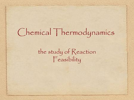 Chemical Thermodynamics the study of Reaction Feasibility.
