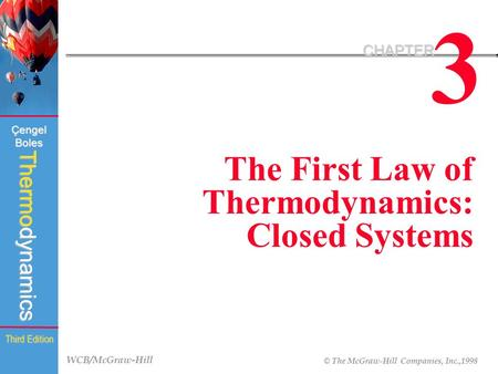 WCB/McGraw-Hill © The McGraw-Hill Companies, Inc.,1998 Thermodynamics Çengel Boles Third Edition 3 CHAPTER The First Law of Thermodynamics: Closed Systems.