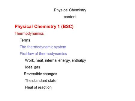 Physical Chemistry content Physical Chemistry 1 (BSC) Thermodynamics Terms The thermodynamic system First law of thermodynamics Work, heat, internal energy,