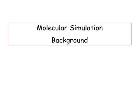 Molecular Simulation Background. Why Simulation? 1.Predicting properties of (new) materials 2.Understanding phenomena on a molecular scale.
