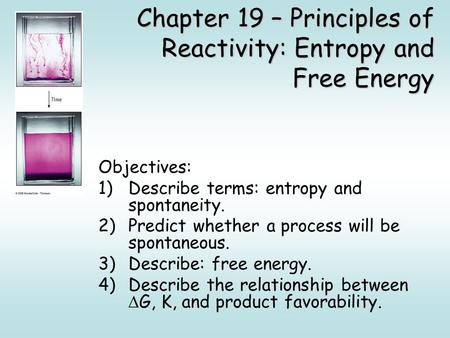 Chapter 19 – Principles of Reactivity: Entropy and Free Energy Objectives: 1)Describe terms: entropy and spontaneity. 2)Predict whether a process will.