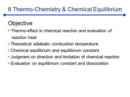 8 Thermo-Chemistry & Chemical Equilibrium Objective Thermo-effect in chemical reaction and evaluation of reaction heat Theoretical adiabatic combustion.