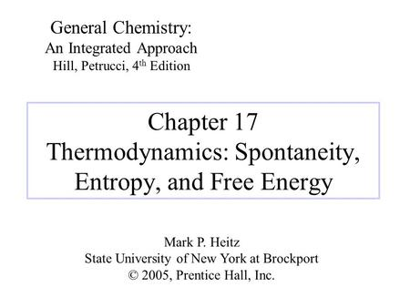 Chapter 17 Thermodynamics: Spontaneity, Entropy, and Free Energy General Chemistry: An Integrated Approach Hill, Petrucci, 4 th Edition Mark P. Heitz State.