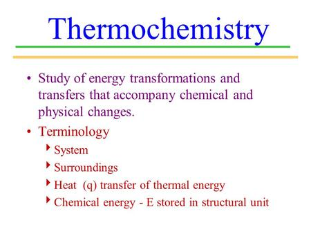 Thermochemistry Study of energy transformations and transfers that accompany chemical and physical changes. Terminology System Surroundings Heat (q) transfer.